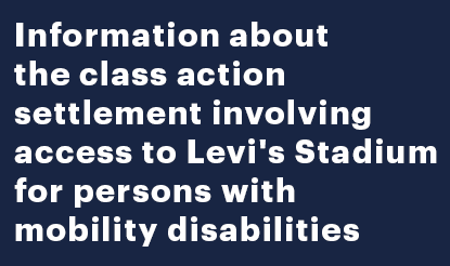 Information about class action settlement involving access to Levi's Stadium for persons with mobility disabilities